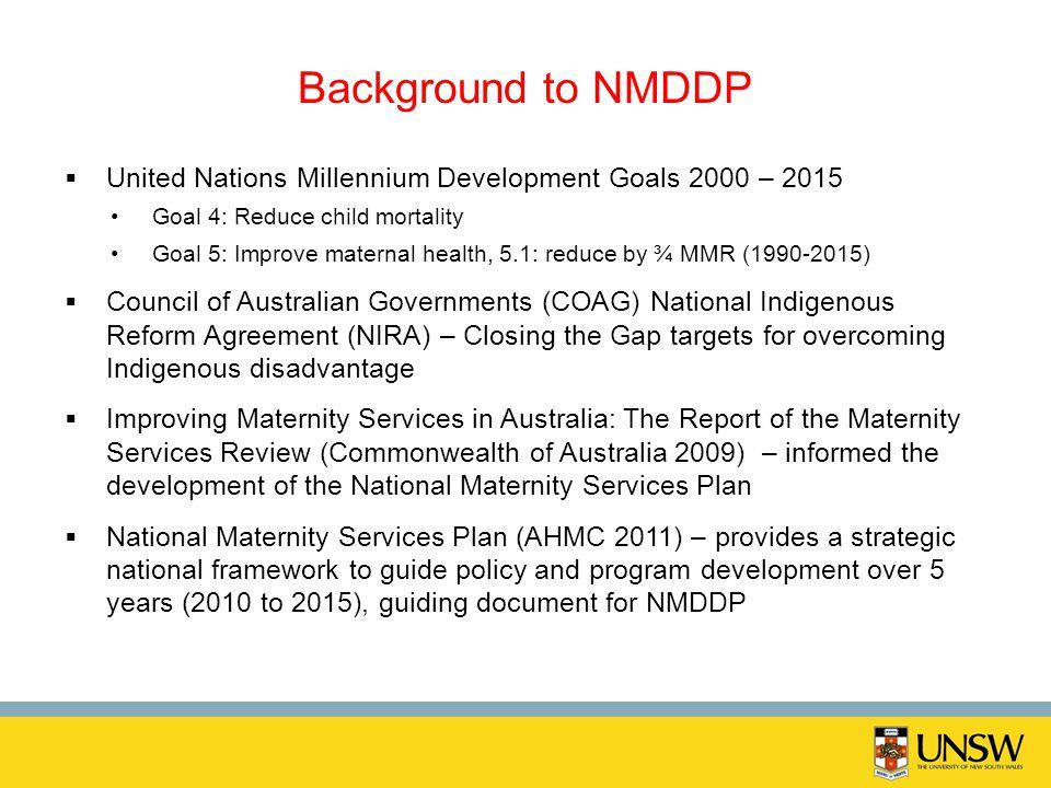 Background to NMDDP United Nations Millennium Development Goals 2000 – 2015 Goal 4: Reduce child mortality Goal 5: Improve maternal health, 5.1: reduc