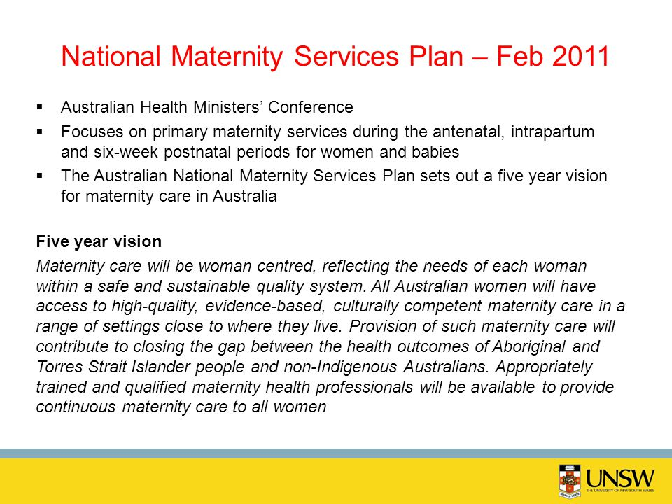 National Maternity Services Plan – Feb 2011 Australian Health Ministers Conference Focuses on primary maternity services during the antenatal, intrapa