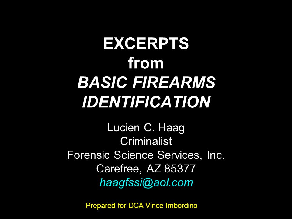 EXCERPTS from BASIC FIREARMS IDENTIFICATION Lucien C. Haag Criminalist Forensic Science Services, Inc. Carefree, AZ 85377 haagfssi@aol.com Prepared fo