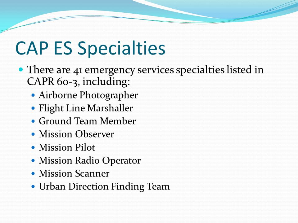 CAP ES Specialties There are 41 emergency services specialties listed in CAPR 60-3, including: Airborne Photographer Flight Line Marshaller Ground Team Member Mission Observer Mission Pilot Mission Radio Operator Mission Scanner Urban Direction Finding Team