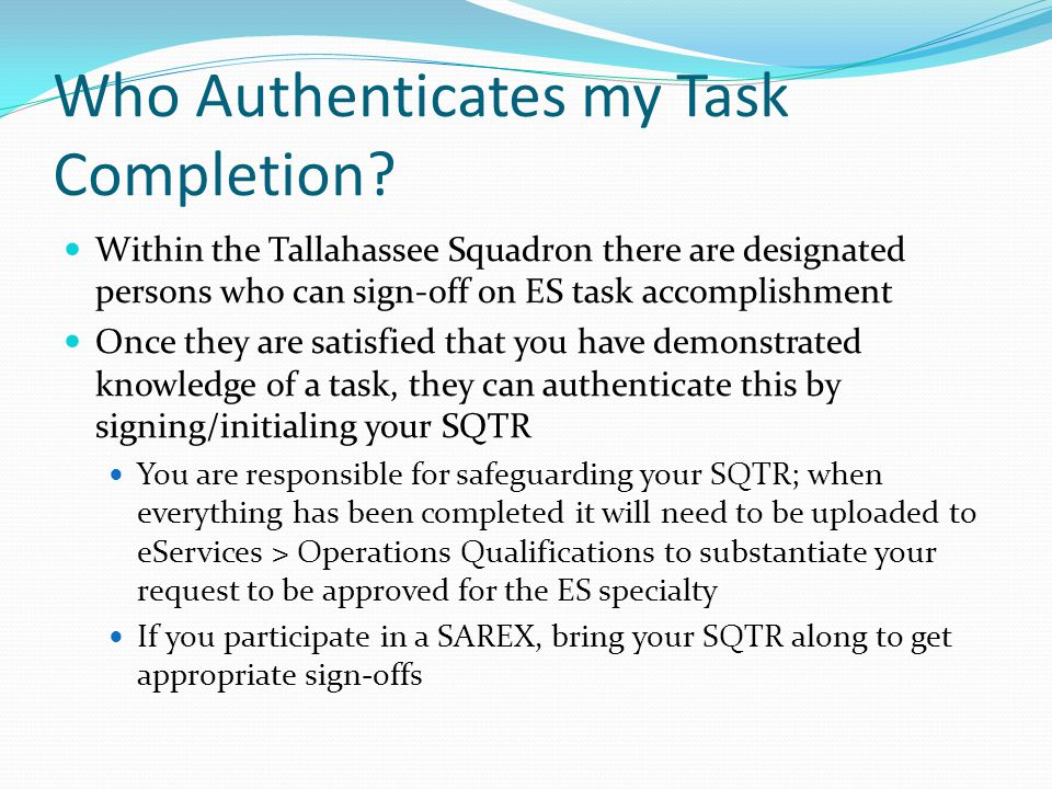 Administrative Requirements When you apply for initial approval or requalification, it must go through three levels for approval: Squadron, Group and Wing Unless the appropriate paperwork has been uploaded to Operations Qualifications, approval will be denied This includes signed-off SQTRs, First Aid cards and FEMA certificates Note that CAP exams taken online (e.g., GES 116) automatically populate the right fields on the SQTR.