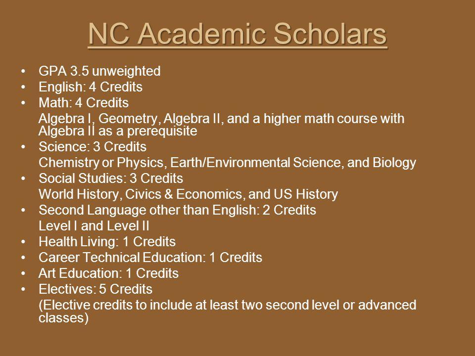 NC Academic Scholars GPA 3.5 unweighted English: 4 Credits Math: 4 Credits Algebra I, Geometry, Algebra II, and a higher math course with Algebra II a