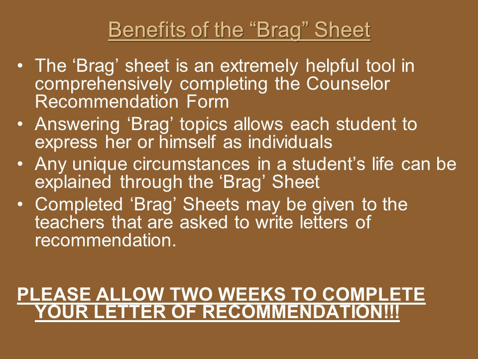 Benefits of the Brag Sheet The Brag sheet is an extremely helpful tool in comprehensively completing the Counselor Recommendation Form Answering Brag