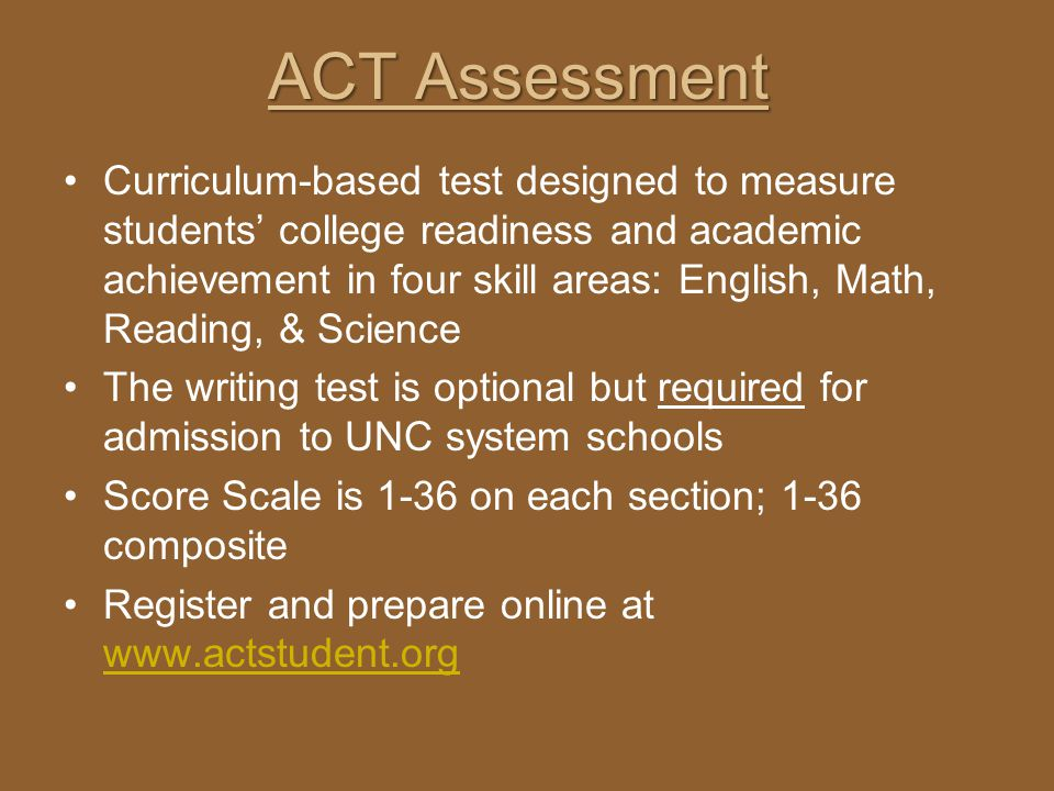 ACT Assessment Curriculum-based test designed to measure students college readiness and academic achievement in four skill areas: English, Math, Readi
