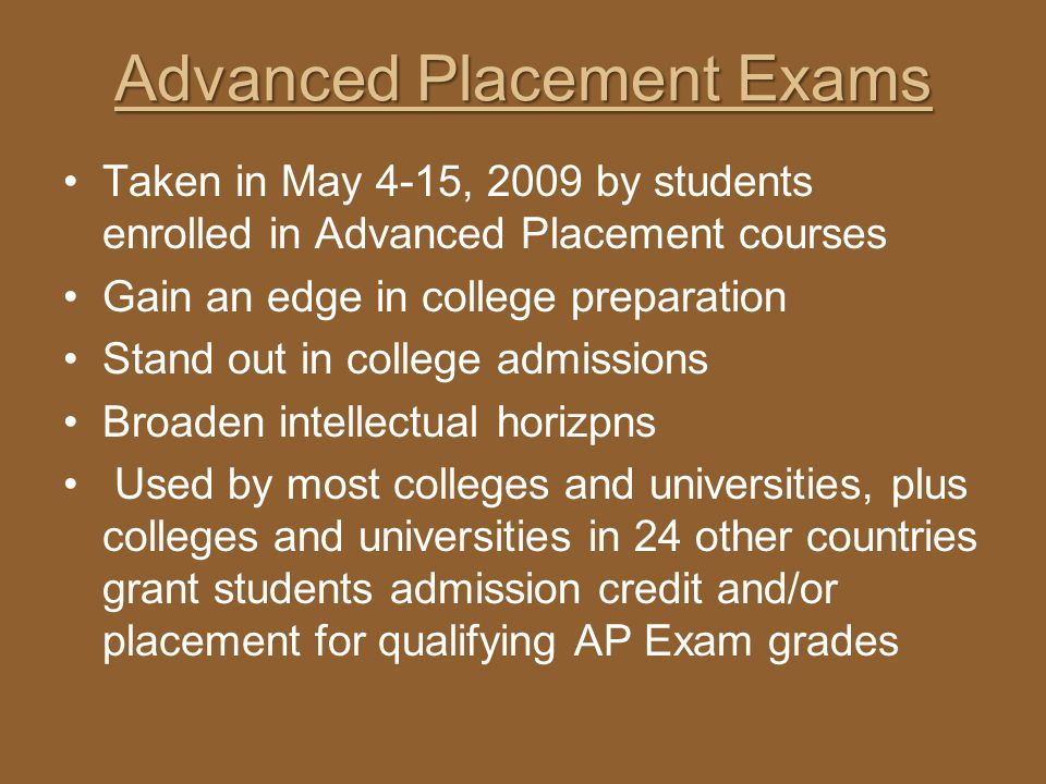Advanced Placement Exams Taken in May 4-15, 2009 by students enrolled in Advanced Placement courses Gain an edge in college preparation Stand out in c