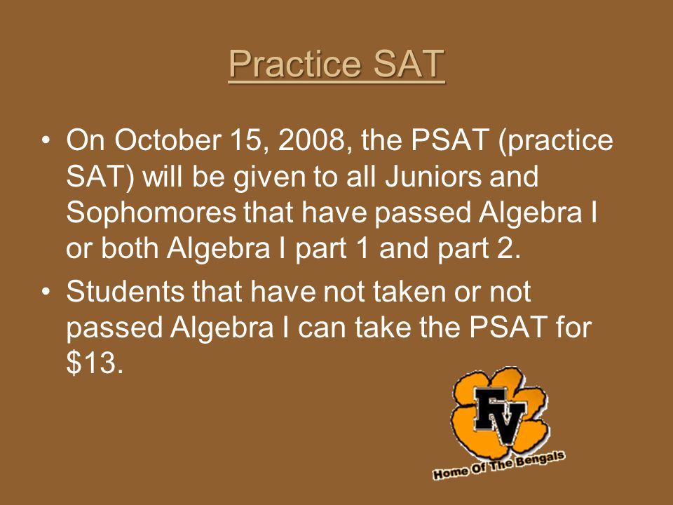 Practice SAT On October 15, 2008, the PSAT (practice SAT) will be given to all Juniors and Sophomores that have passed Algebra I or both Algebra I par