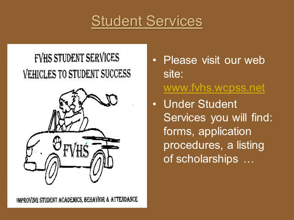 Student Services Please visit our web site: www.fvhs.wcpss.net www.fvhs.wcpss.net Under Student Services you will find: forms, application procedures,