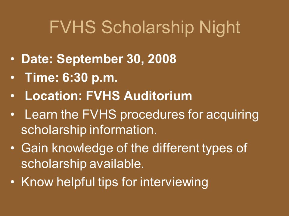 FVHS Scholarship Night Date: September 30, 2008 Time: 6:30 p.m. Location: FVHS Auditorium Learn the FVHS procedures for acquiring scholarship informat