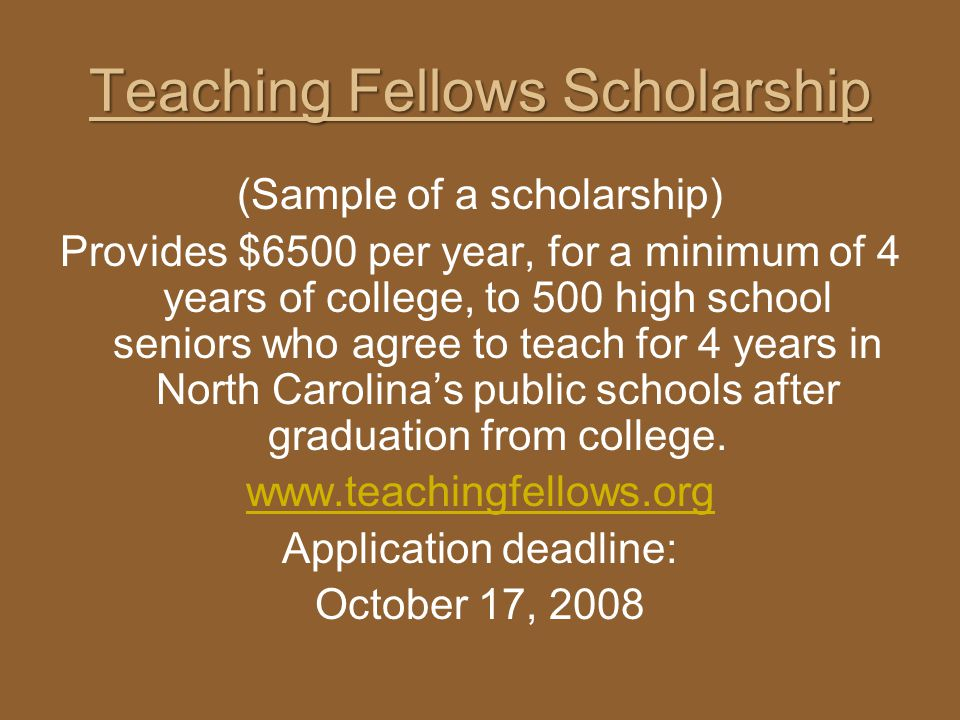 Teaching Fellows Scholarship (Sample of a scholarship) Provides $6500 per year, for a minimum of 4 years of college, to 500 high school seniors who ag
