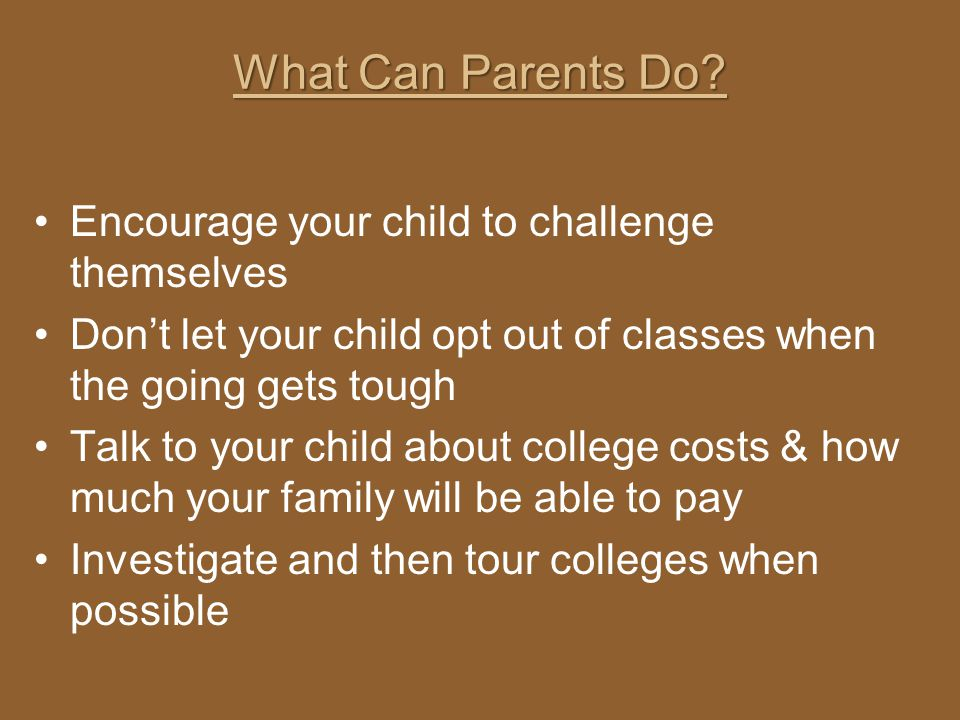 What Can Parents Do? Encourage your child to challenge themselves Dont let your child opt out of classes when the going gets tough Talk to your child