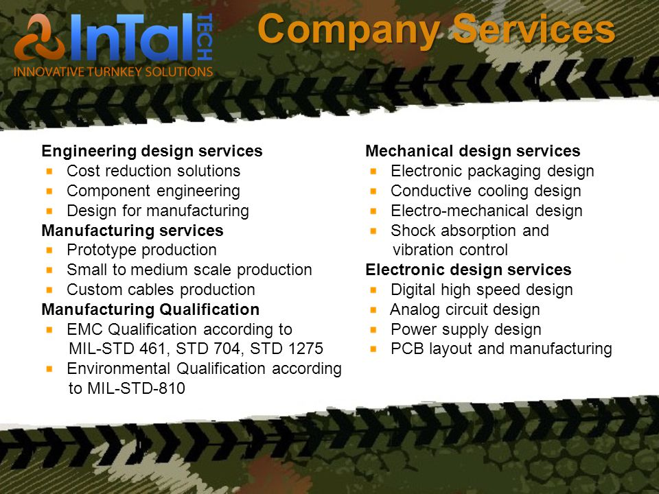 Company Services Mechanical design services Electronic packaging design Conductive cooling design Electro-mechanical design Shock absorption and vibration control Electronic design services Digital high speed design Analog circuit design Power supply design PCB layout and manufacturing Engineering design services Cost reduction solutions Component engineering Design for manufacturing Manufacturing services Prototype production Small to medium scale production Custom cables production Manufacturing Qualification EMC Qualification according to MIL-STD 461, STD 704, STD 1275 Environmental Qualification according to MIL-STD-810