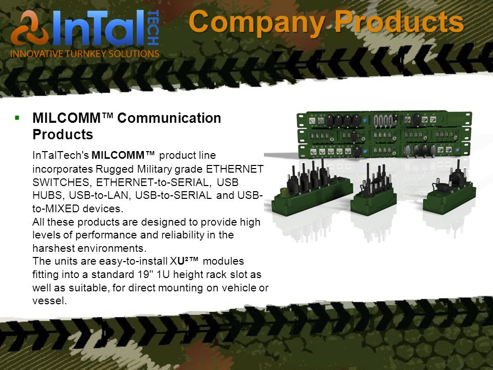 Company Products MILCOMM Communication Products InTalTech's MILCOMM product line incorporates Rugged Military grade ETHERNET SWITCHES, ETHERNET-to-SER