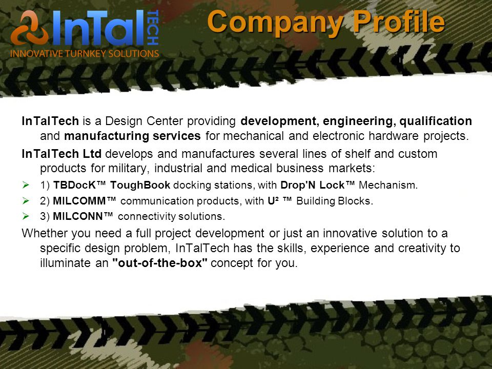 Company Profile InTalTech is a Design Center providing development, engineering, qualification and manufacturing services for mechanical and electroni