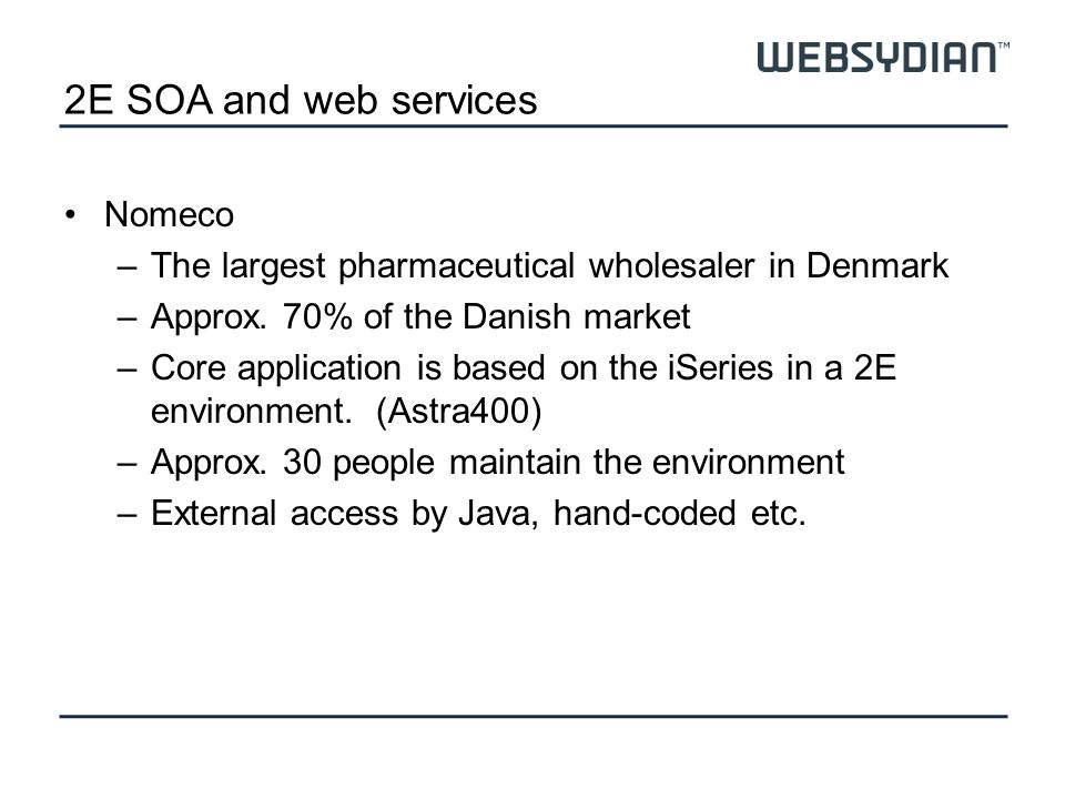 2E SOA and web services Nomeco –The largest pharmaceutical wholesaler in Denmark –Approx. 70% of the Danish market –Core application is based on the i