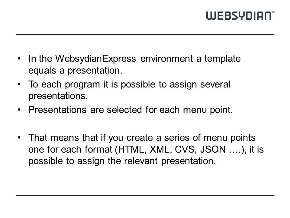 In the WebsydianExpress environment a template equals a presentation. To each program it is possible to assign several presentations. Presentations ar