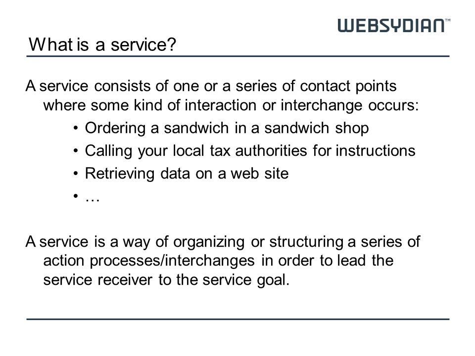 What is a service? A service consists of one or a series of contact points where some kind of interaction or interchange occurs: Ordering a sandwich i