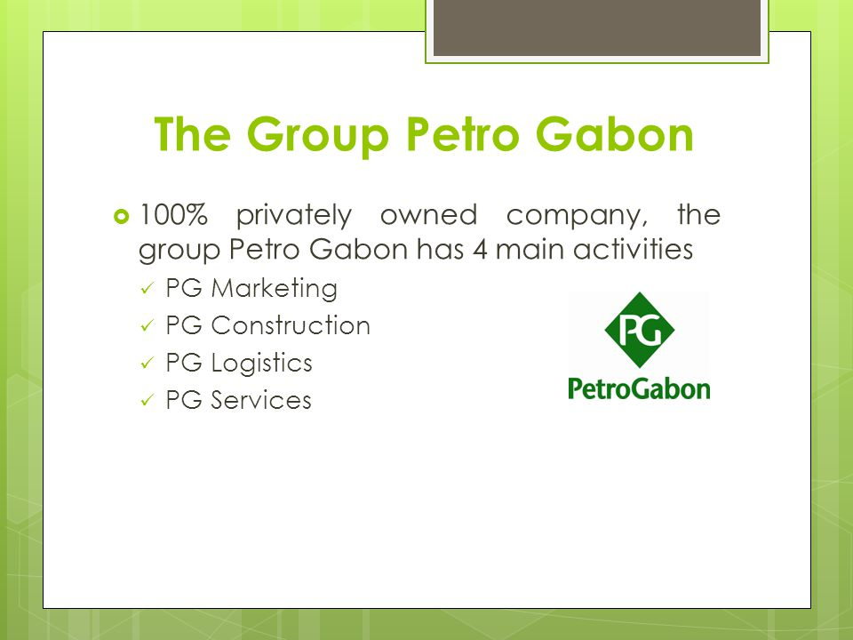 The Group Petro Gabon 100% privately owned company, the group Petro Gabon has 4 main activities PG Marketing PG Construction PG Logistics PG Services