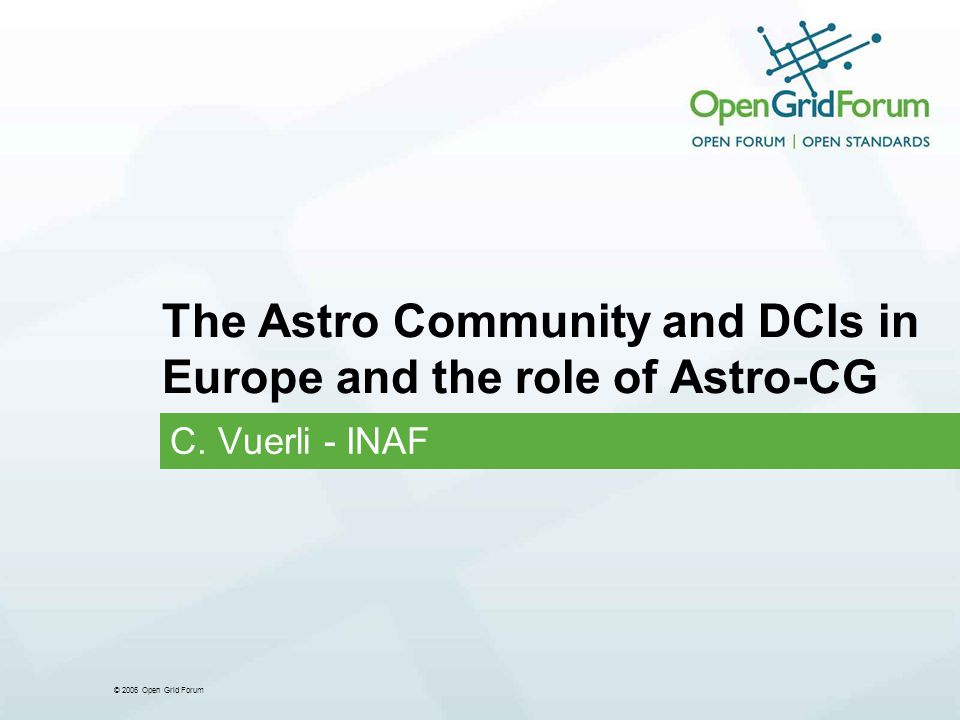 © 2006 Open Grid Forum The Astro Community and DCIs in Europe and the role of Astro-CG C. Vuerli - INAF