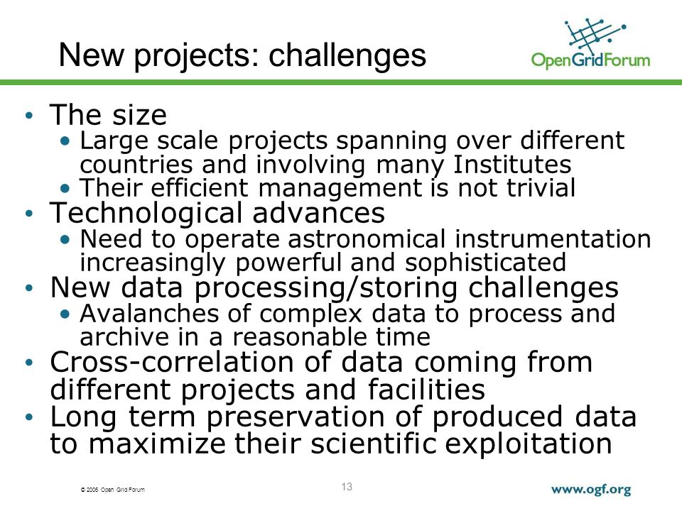 © 2006 Open Grid Forum 13 New projects: challenges The size Large scale projects spanning over different countries and involving many Institutes Their efficient management is not trivial Technological advances Need to operate astronomical instrumentation increasingly powerful and sophisticated New data processing/storing challenges Avalanches of complex data to process and archive in a reasonable time Cross-correlation of data coming from different projects and facilities Long term preservation of produced data to maximize their scientific exploitation