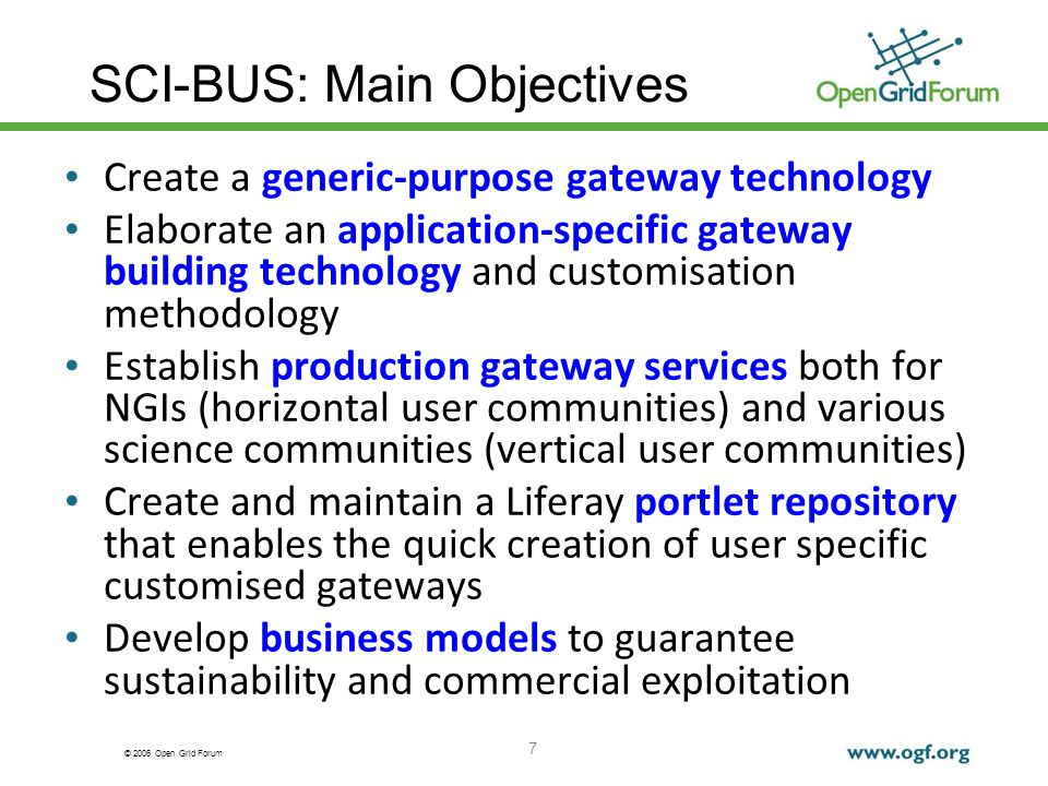 © 2006 Open Grid Forum SCI-BUS: Main Objectives Create a generic-purpose gateway technology Elaborate an application-specific gateway building technology and customisation methodology Establish production gateway services both for NGIs (horizontal user communities) and various science communities (vertical user communities) Create and maintain a Liferay portlet repository that enables the quick creation of user specific customised gateways Develop business models to guarantee sustainability and commercial exploitation 7