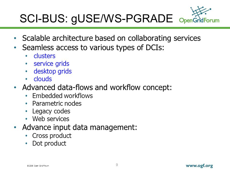 © 2006 Open Grid Forum SCI-BUS: gUSE/WS-PGRADE Scalable architecture based on collaborating services Seamless access to various types of DCIs: clusters service grids desktop grids clouds Advanced data-flows and workflow concept: Embedded workflows Parametric nodes Legacy codes Web services Advance input data management: Cross product Dot product 9