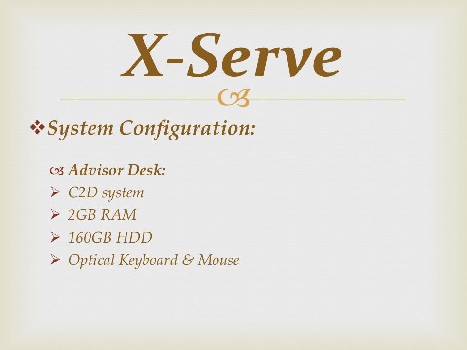 System Configuration: Advisor Desk: C2D system 2GB RAM 160GB HDD Optical Keyboard & Mouse X-Serve