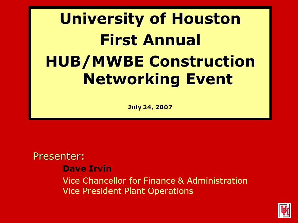 University of Houston First Annual HUB/MWBE Construction Networking Event July 24, 2007 Presenter: Dave Irvin Vice Chancellor for Finance & Administration Vice President Plant Operations