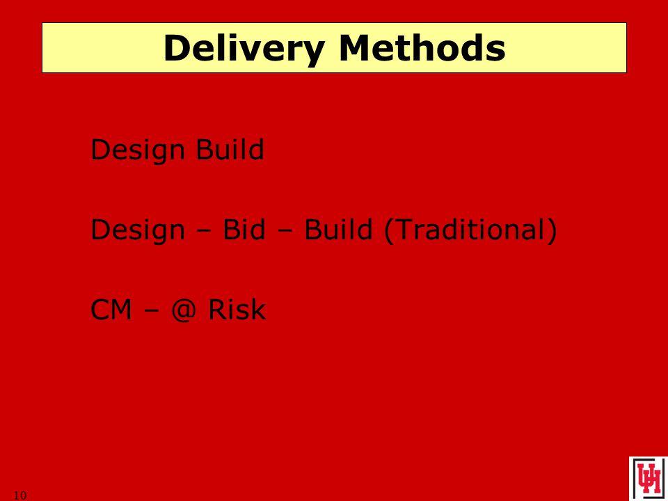 10 Delivery Methods Design Build Design – Bid – Build (Traditional) CM – @ Risk