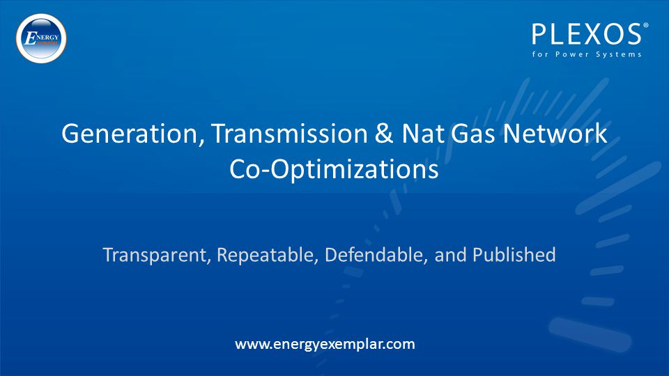 Transparent, Repeatable, Defendable, and Published Generation, Transmission & Nat Gas Network Co-Optimizations www.energyexemplar.com