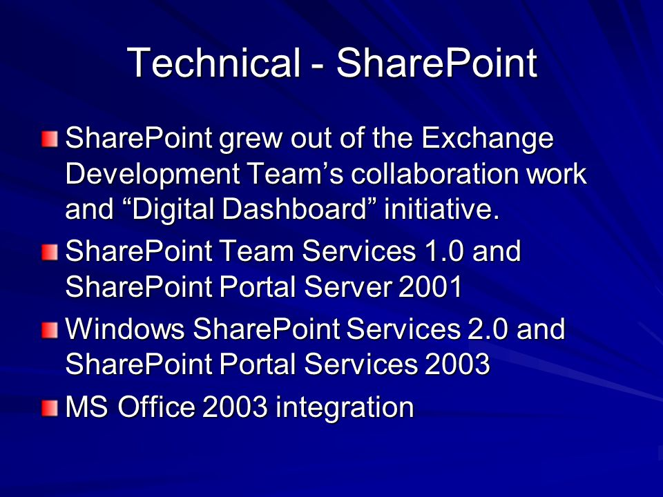 Technical - SharePoint SharePoint grew out of the Exchange Development Teams collaboration work and Digital Dashboard initiative.