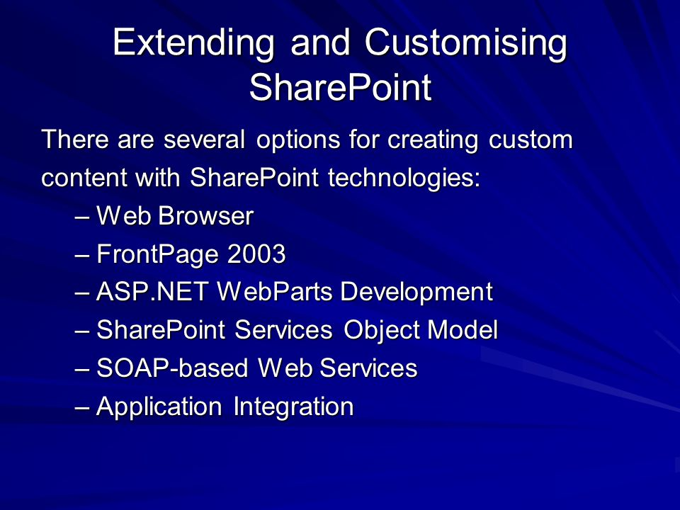 Extending and Customising SharePoint There are several options for creating custom content with SharePoint technologies: –Web Browser –FrontPage 2003 –ASP.NET WebParts Development –SharePoint Services Object Model –SOAP-based Web Services –Application Integration