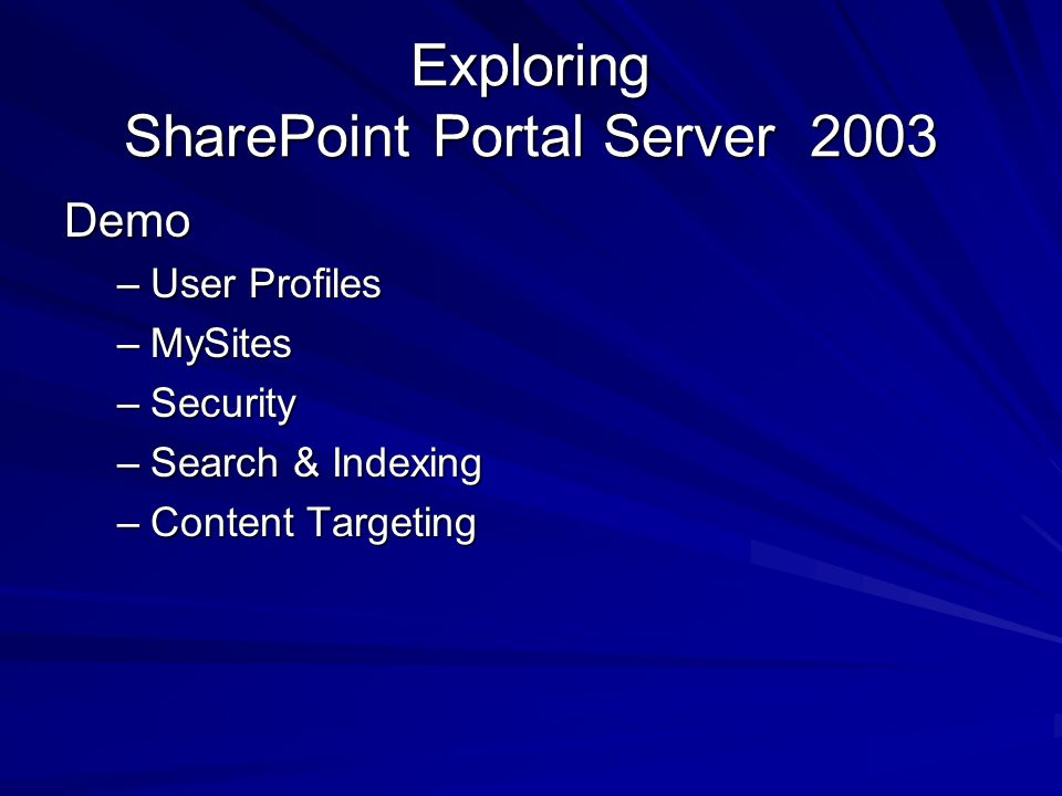 Exploring SharePoint Portal Server 2003 Demo –User Profiles –MySites –Security –Search & Indexing –Content Targeting