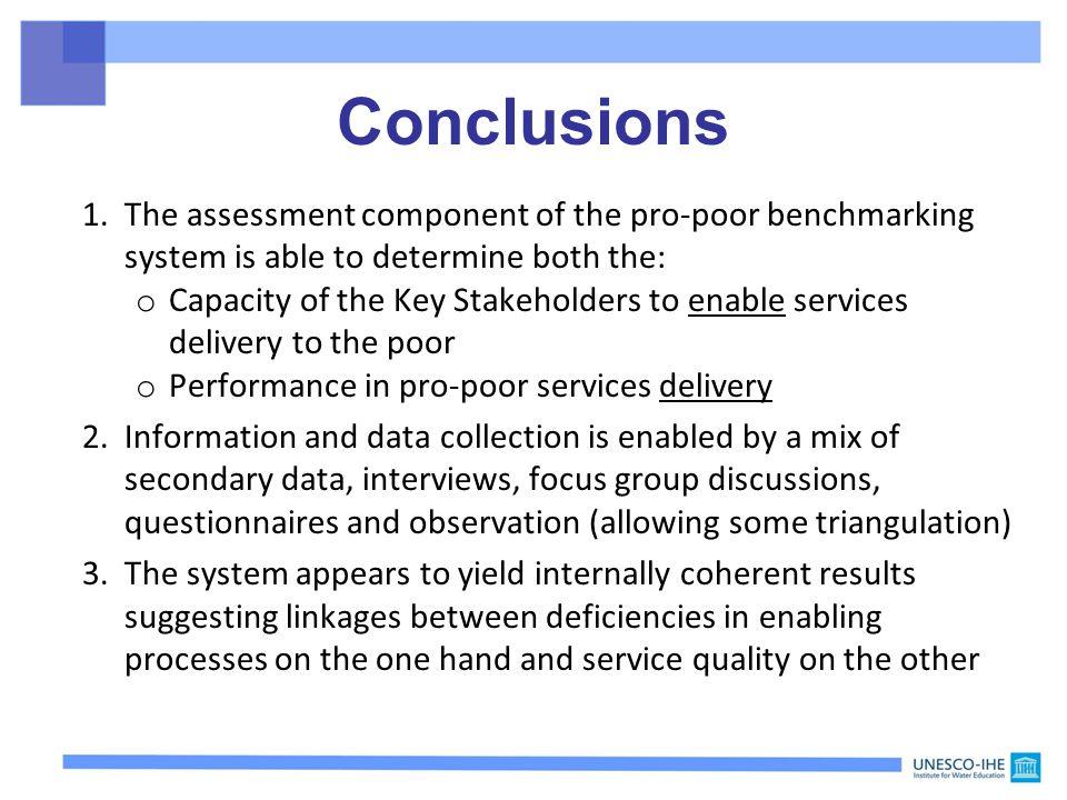Conclusions 1.The assessment component of the pro-poor benchmarking system is able to determine both the: o Capacity of the Key Stakeholders to enable services delivery to the poor o Performance in pro-poor services delivery 2.Information and data collection is enabled by a mix of secondary data, interviews, focus group discussions, questionnaires and observation (allowing some triangulation) 3.The system appears to yield internally coherent results suggesting linkages between deficiencies in enabling processes on the one hand and service quality on the other