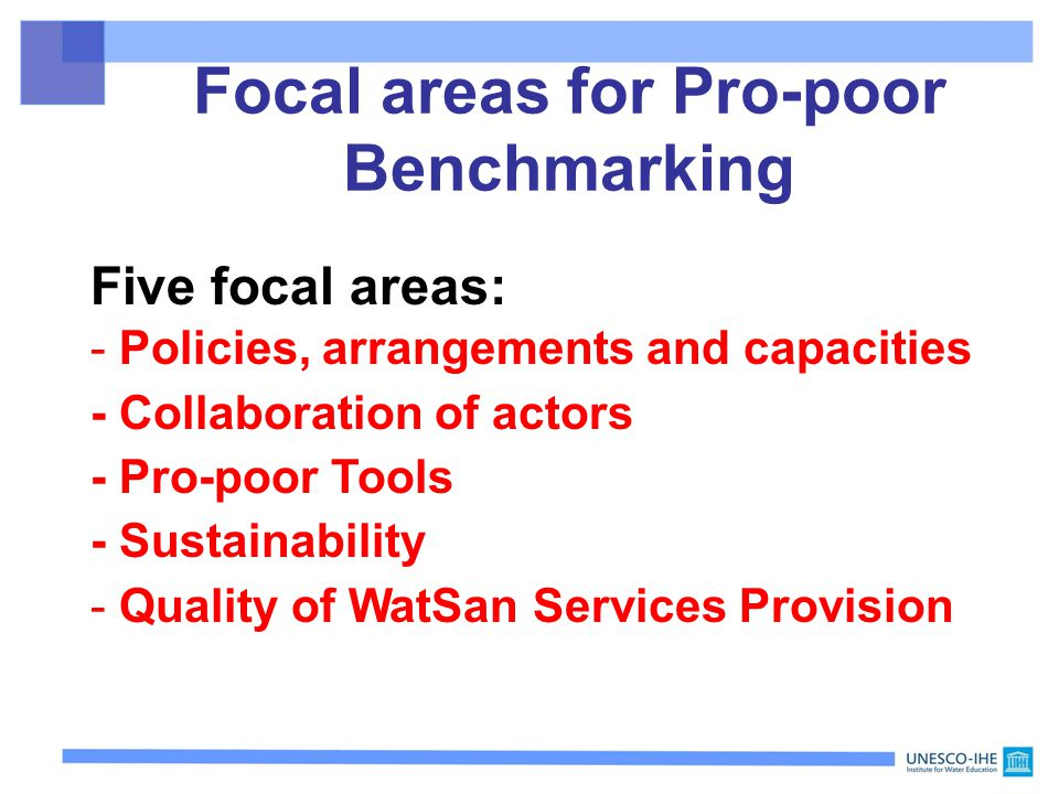 Focal areas for Pro-poor Benchmarking Five focal areas: - Policies, arrangements and capacities - Collaboration of actors - Pro-poor Tools - Sustainability - Quality of WatSan Services Provision