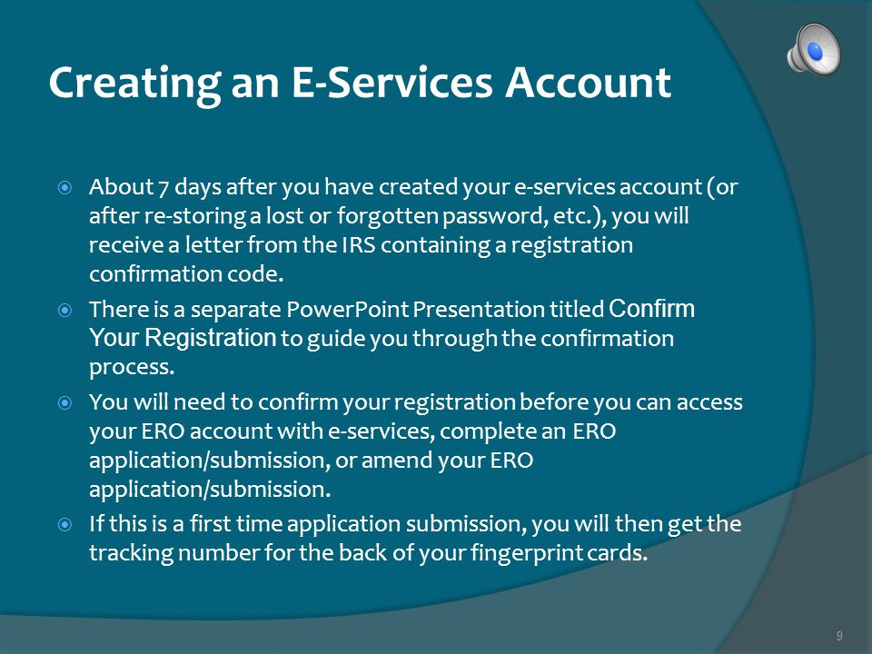 9 Creating an E-Services Account About 7 days after you have created your e-services account (or after re-storing a lost or forgotten password, etc.), you will receive a letter from the IRS containing a registration confirmation code.