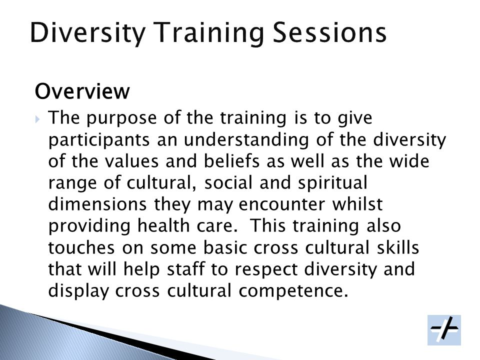Overview The purpose of the training is to give participants an understanding of the diversity of the values and beliefs as well as the wide range of cultural, social and spiritual dimensions they may encounter whilst providing health care.