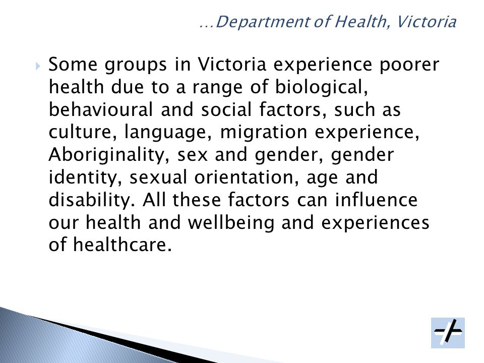 Some groups in Victoria experience poorer health due to a range of biological, behavioural and social factors, such as culture, language, migration experience, Aboriginality, sex and gender, gender identity, sexual orientation, age and disability.
