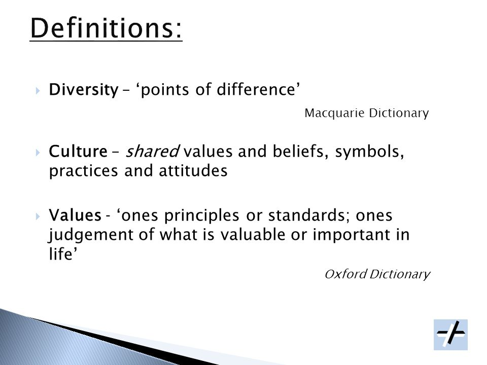 Diversity – points of difference Macquarie Dictionary Culture – shared values and beliefs, symbols, practices and attitudes Values ones principles or standards; ones judgement of what is valuable or important in life Oxford Dictionary