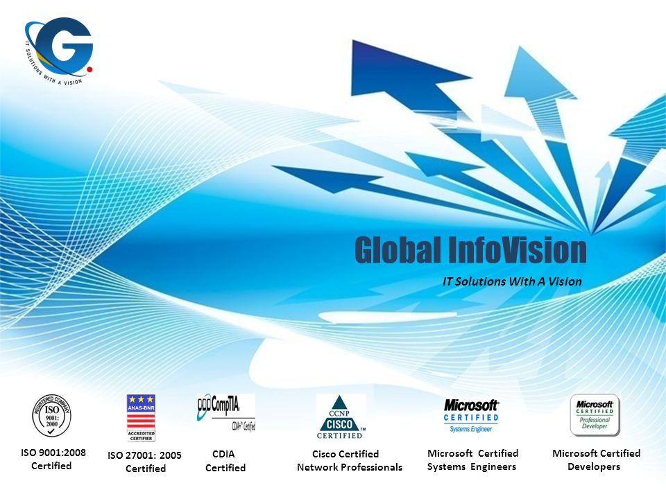 Global InfoVision IT Solutions With A Vision ISO 9001:2008 Certified CDIA Certified Cisco Certified Network Professionals Microsoft Certified Systems Engineers Microsoft Certified Developers ISO 27001: 2005 Certified