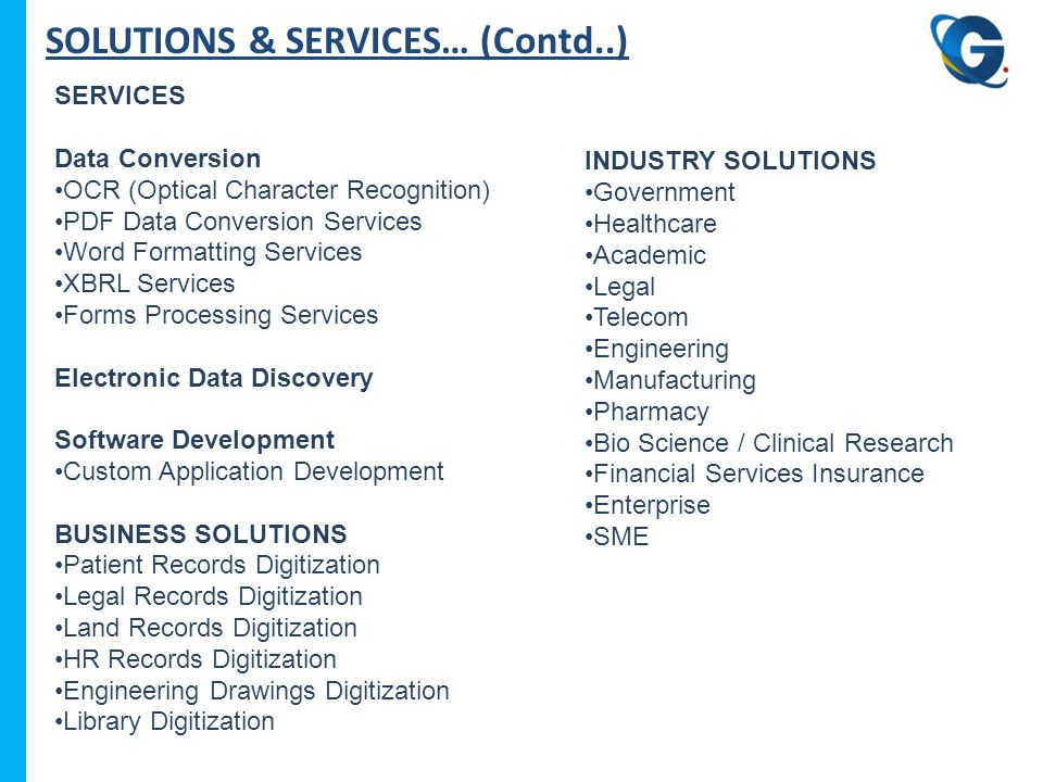 SOLUTIONS & SERVICES… (Contd..) SERVICES Data Conversion OCR (Optical Character Recognition) PDF Data Conversion Services Word Formatting Services XBRL Services Forms Processing Services Electronic Data Discovery Software Development Custom Application Development BUSINESS SOLUTIONS Patient Records Digitization Legal Records Digitization Land Records Digitization HR Records Digitization Engineering Drawings Digitization Library Digitization INDUSTRY SOLUTIONS Government Healthcare Academic Legal Telecom Engineering Manufacturing Pharmacy Bio Science / Clinical Research Financial Services Insurance Enterprise SME