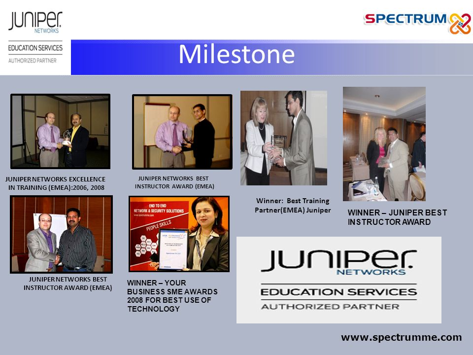 Milestone JUNIPER NETWORKS EXCELLENCE IN TRAINING (EMEA):2006, 2008 JUNIPER NETWORKS BEST INSTRUCTOR AWARD (EMEA) JUNIPER NETWORKS BEST INSTRUCTOR AWARD (EMEA) WINNER – YOUR BUSINESS SME AWARDS 2008 FOR BEST USE OF TECHNOLOGY WINNER – JUNIPER BEST INSTRUCTOR AWARD Winner: Best Training Partner(EMEA) Juniper www.spectrumme.com