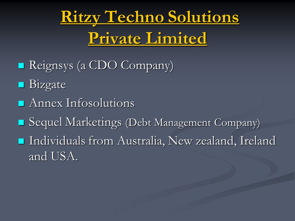 Ritzy Techno Solutions Private Limited Ritzy Techno Solutions Private Limited Reignsys (a CDO Company) Reignsys (a CDO Company) Bizgate Bizgate Annex Infosolutions Annex Infosolutions Sequel Marketings (Debt Management Company) Sequel Marketings (Debt Management Company) Individuals from Australia, New zealand, Ireland and USA.
