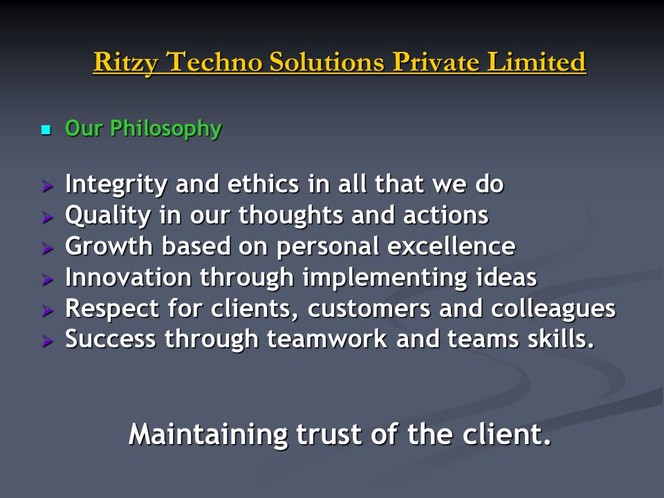 Ritzy Techno Solutions Private Limited Ritzy Techno Solutions Private Limited Our Philosophy Our Philosophy Integrity and ethics in all that we do Integrity and ethics in all that we do Quality in our thoughts and actions Quality in our thoughts and actions Growth based on personal excellence Growth based on personal excellence Innovation through implementing ideas Innovation through implementing ideas Respect for clients, customers and colleagues Respect for clients, customers and colleagues Success through teamwork and teams skills.