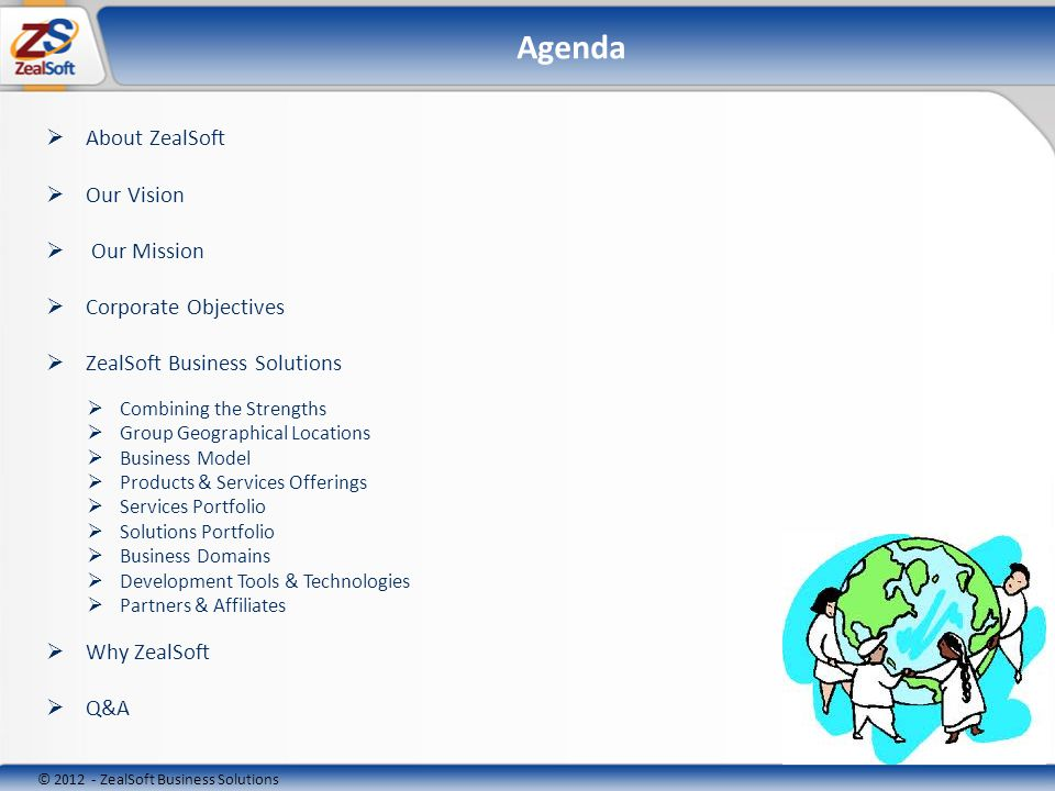 © ZealSoft Business Solutions Agenda About ZealSoft Our Vision Our Mission Corporate Objectives ZealSoft Business Solutions Combining the Strengths Group Geographical Locations Business Model Products & Services Offerings Services Portfolio Solutions Portfolio Business Domains Development Tools & Technologies Partners & Affiliates Why ZealSoft Q&A