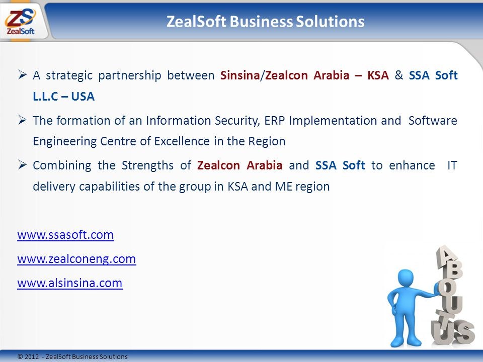 © ZealSoft Business Solutions ZealSoft Business Solutions A strategic partnership between Sinsina/Zealcon Arabia – KSA & SSA Soft L.L.C – USA The formation of an Information Security, ERP Implementation and Software Engineering Centre of Excellence in the Region Combining the Strengths of Zealcon Arabia and SSA Soft to enhance IT delivery capabilities of the group in KSA and ME region