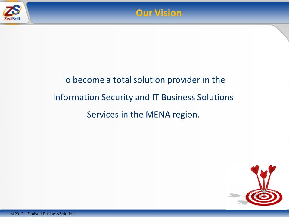 © 2012 - ZealSoft Business Solutions Our Mission Our Mission is to provide our CUSTOMERS robust & secure IT Business Solutions using cutting-edge technologies that meet their business needs and achieve business goals while becoming their strategic partners Provide professional, a favorable working environment and rewarding career for our EMPLOYEES Enhance the group value through profitable ventures to ensure returns to our SHAREHOLDERS; and Contribute to the regions program by getting involved with the COMMUNITY