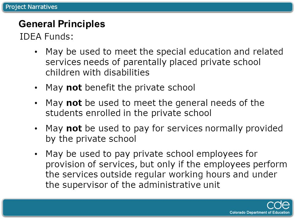 Project Narratives IDEA Funds: May be used to meet the special education and related services needs of parentally placed private school children with disabilities May not benefit the private school May not be used to meet the general needs of the students enrolled in the private school May not be used to pay for services normally provided by the private school May be used to pay private school employees for provision of services, but only if the employees perform the services outside regular working hours and under the supervisor of the administrative unit General Principles