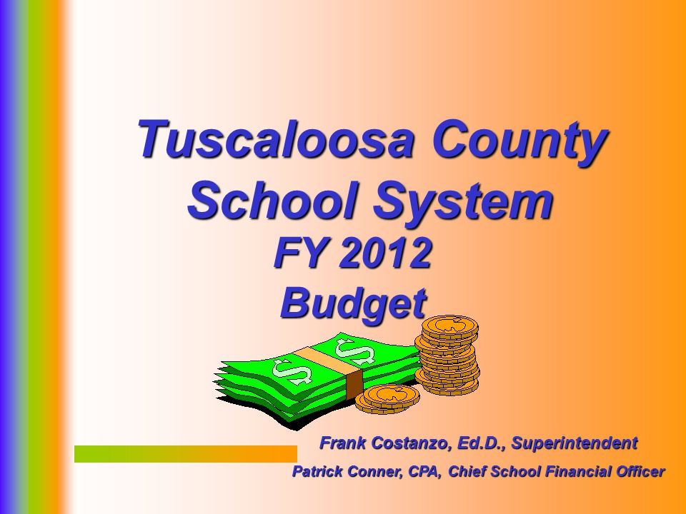 1 FY 2012 Budget Tuscaloosa County School System Frank Costanzo, Ed.D., Superintendent Patrick Conner, CPA, Chief School Financial Officer