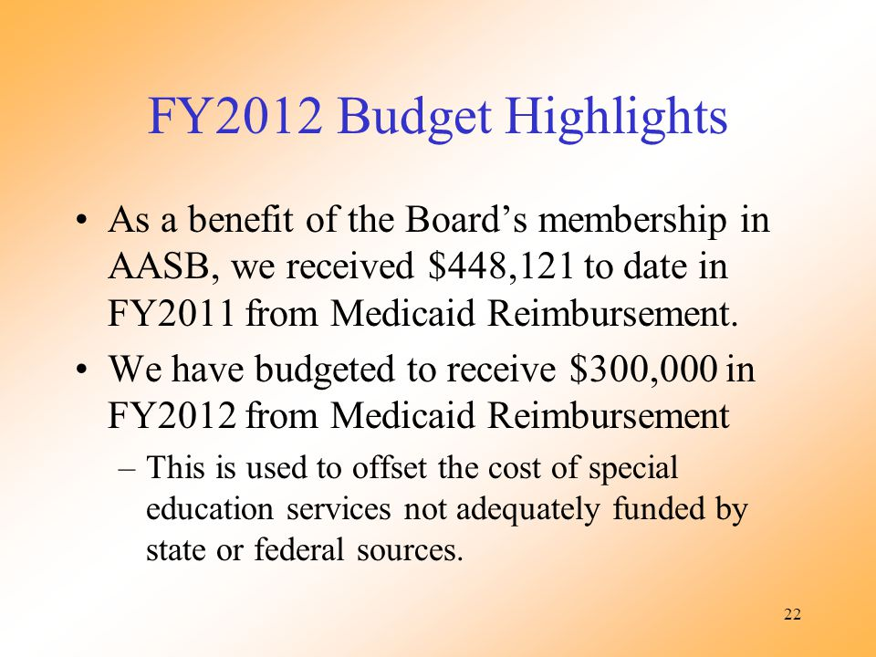 22 FY2012 Budget Highlights As a benefit of the Boards membership in AASB, we received $448,121 to date in FY2011 from Medicaid Reimbursement. We have