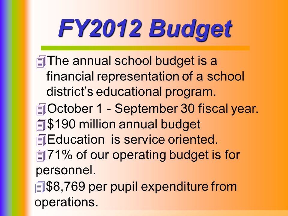 8 FY2012 Budget The annual school budget is a financial representation of a school districts educational program. October 1 - September 30 fiscal year